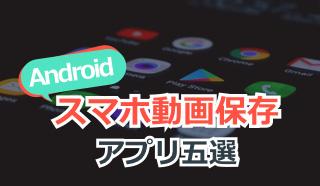 Androidスマホ動画保存アプリ五選