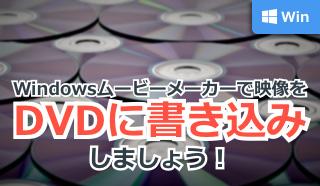 Windowsムービーメーカーで映像をDVDに書き込みしましょう!
