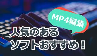 人気のあるMP4編集ソフトは?あなたはMP4ファイルをどのソフトで編集する?
